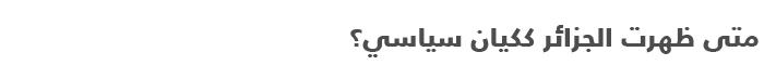 السياسة في الجزائر .. دليل مبسط للتعرف على السياسة في الجزائر - متى ظهرت؟