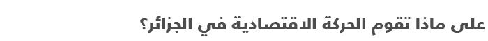 السياسة في الجزائر .. دليل مبسط للتعرف على السياسة في الجزائر - الحركة الاقتصادية