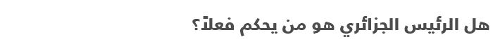 السياسة في الجزائر .. دليل مبسط للتعرف على السياسة في الجزائر - الرئيس الجزائري