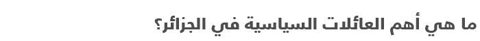 السياسة في الجزائر .. دليل مبسط للتعرف على السياسة في الجزائر - العائلات السياسية